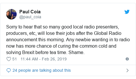 Twitter post by @paul_coia: Sorry to hear that so many good local radio presenters, producers, etc, will lose their jobs after the Global Radio announcement this morning. Any newbie wanting in to radio now has more chance of curing the common cold and solving Brexit before tea time. Shame.