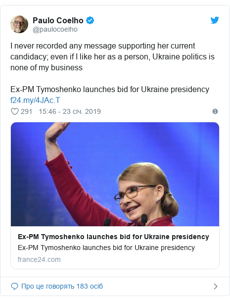 Twitter допис, автор: @paulocoelho: I never recorded any message supporting her current  candidacy; even if I like her as a person, Ukraine politics is none of my business Ex-PM Tymoshenko launches bid for Ukraine presidency