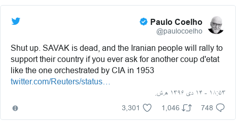 پست توییتر از @paulocoelho: Shut up. SAVAK is dead, and the Iranian people will rally to support their country if you ever ask for another coup d'etat like the one orchestrated by CIA in 1953