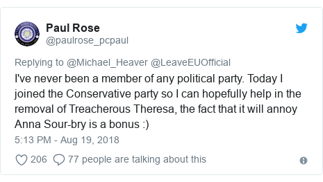 Twitter post by @paulrose_pcpaul: I've never been a member of any political party. Today I joined the Conservative party so I can hopefully help in the removal of Treacherous Theresa, the fact that it will annoy Anna Sour-bry is a bonus  )