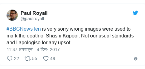 ट्विटर पोस्ट @paulroyall: #BBCNewsTen is very sorry wrong images were used to mark the death of Shashi Kapoor. Not our usual standards and I apologise for any upset.