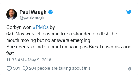 Twitter post by @paulwaugh: Corbyn won #PMQs by6-0. May was left gasping like a stranded goldfish, her mouth moving but no answers emerging.She needs to find Cabinet unity on postBrexit customs - and fast.