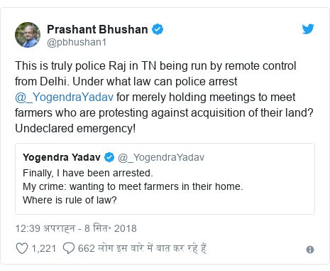 ट्विटर पोस्ट @pbhushan1: This is truly police Raj in TN being run by remote control from Delhi. Under what law can police arrest @_YogendraYadav for merely holding meetings to meet farmers who are protesting against acquisition of their land? Undeclared emergency!