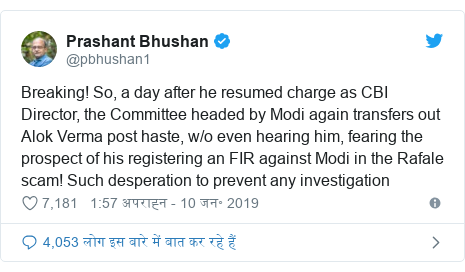 ट्विटर पोस्ट @pbhushan1: Breaking! So, a day after he resumed charge as CBI Director, the Committee headed by Modi again transfers out Alok Verma post haste, w/o even hearing him, fearing the prospect of his registering an FIR against Modi in the Rafale scam! Such desperation to prevent any investigation
