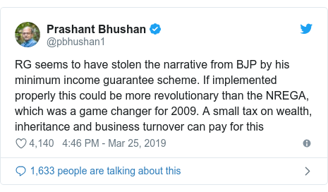 Twitter post by @pbhushan1: RG seems to have stolen the narrative from BJP by his minimum income guarantee scheme. If implemented properly this could be more revolutionary than the NREGA, which was a game changer for 2009. A small tax on wealth, inheritance and business turnover can pay for this