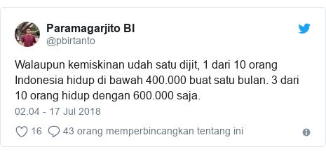 Twitter pesan oleh @pbirtanto: Walaupun kemiskinan udah satu dijit, 1 dari 10 orang Indonesia hidup di bawah 400.000 buat satu bulan. 3 dari 10 orang hidup dengan 600.000 saja.