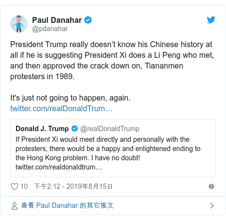 Twitter 用户名 @pdanahar: President Trump really doesn't know his Chinese history at all if he is suggesting President Xi does a Li Peng who met, and then approved the crack down on, Tiananmen protesters in 1989.  It's just not going to happen, again.