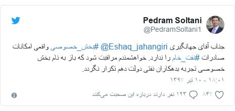 پست توییتر از @PedramSoltani1: جناب آقاى جهانگيرى @Eshaq_jahangiri #بخش_خصوصى واقعى امكانات صادرات #نفت_خام را ندارد. خواهشمندم مراقبت شود كه باز به نام بخش خصوصى تجربه بدهكاران نفتى دولت دهم تكرار نگردد.