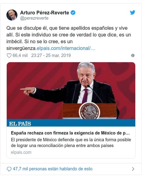 Publicación de Twitter por @perezreverte: Que se disculpe él, que tiene apellidos españoles y vive allí. Si este individuo se cree de verdad lo que dice, es un imbécil. Si no se lo cree, es un sinvergüenza.