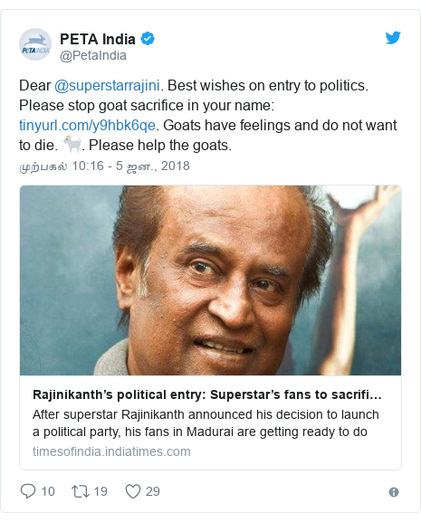 டுவிட்டர் இவரது பதிவு @PetaIndia: Dear @superstarrajini. Best wishes on entry to politics. Please stop goat sacrifice in your name  . Goats have feelings and do not want to die. 🐐. Please help the goats.