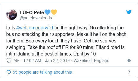 Twitter post by @petelovesleeds: Lets #welcomenorwich in the right way. No attacking the bus no attacking their supporters. Make it hell on the pitch for them. Boo every touch they have. Get the scarves swinging. Take the roof off ER for 90 mins. Elland road is intimidating at the best of times. Up it by 10