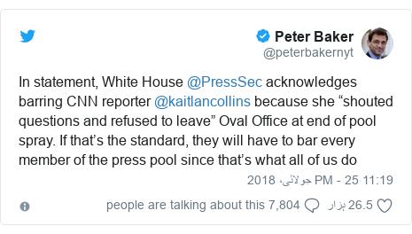 """ٹوئٹر پوسٹس @peterbakernyt کے حساب سے: In statement, White House @PressSec acknowledges barring CNN reporter @kaitlancollins because she """"shouted questions and refused to leave"""" Oval Office at end of pool spray. If that's the standard, they will have to bar every member of the press pool since that's what all of us do"""