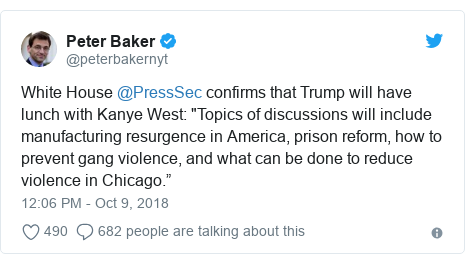 """Twitter post by @peterbakernyt: White House @PressSec confirms that Trump will have lunch with Kanye West  """"Topics of discussions will include manufacturing resurgence in America, prison reform, how to prevent gang violence, and what can be done to reduce violence in Chicago."""""""