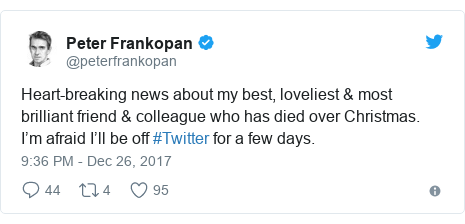 Twitter post by @peterfrankopan: Heart-breaking news about my best, loveliest & most brilliant friend & colleague who has died over Christmas. I'm afraid I'll be off #Twitter for a few days.