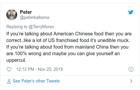 Twitter post by @peterkalksma: If you're talking about American Chinese food then you are correct..like a lot of US franchised food it's unedible muck. If you're talking about food from mainland China then you are 100% wrong and maybe you can give yourself an uppercut.