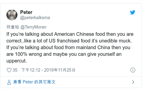 Twitter 用户名 @peterkalksma: If you're talking about American Chinese food then you are correct..like a lot of US franchised food it's unedible muck. If you're talking about food from mainland China then you are 100% wrong and maybe you can give yourself an uppercut.