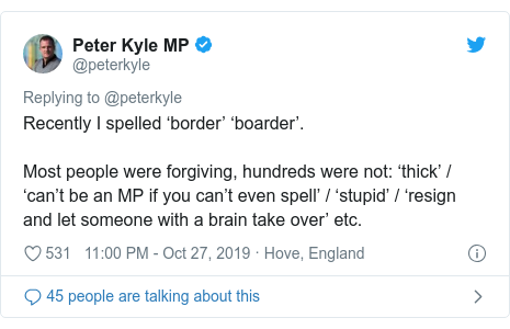 Twitter post by @peterkyle: Recently I spelled 'border' 'boarder'. Most people were forgiving, hundreds were not  'thick' / 'can't be an MP if you can't even spell' / 'stupid' / 'resign and let someone with a brain take over' etc.