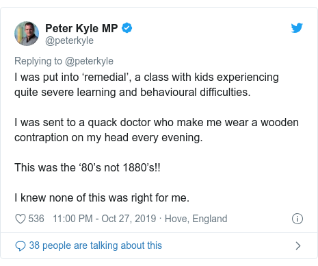 Twitter post by @peterkyle: I was put into 'remedial', a class with kids experiencing quite severe learning and behavioural difficulties.I was sent to a quack doctor who make me wear a wooden contraption on my head every evening.This was the '80's not 1880's!!I knew none of this was right for me.