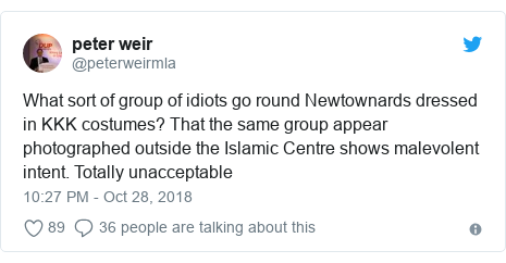 Twitter post by @peterweirmla: What sort of group of idiots go round Newtownards dressed in KKK costumes? That the same group appear photographed outside the Islamic Centre shows malevolent intent. Totally unacceptable