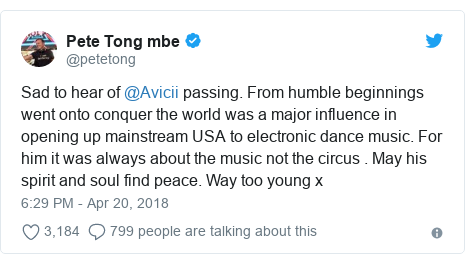 Twitter post by @petetong: Sad to hear of @Avicii passing. From humble beginnings went onto conquer the world was a major influence in opening up mainstream USA to electronic dance music. For him it was always about the music not the circus . May his spirit and soul find peace. Way too young x