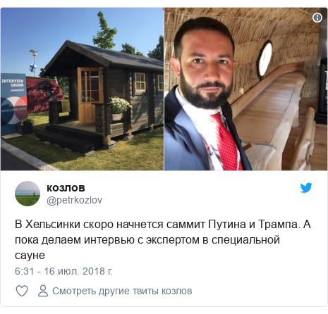 Twitter пост, автор: @petrkozlov: В Хельсинки скоро начнется саммит Путина и Трампа. А пока делаем интервью с экспертом в специальной сауне
