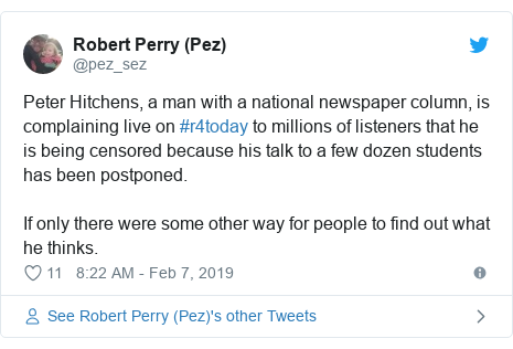 Twitter post by @pez_sez: Peter Hitchens, a man with a national newspaper column, is complaining live on #r4today to millions of listeners that he is being censored because his talk to a few dozen students has been postponed.If only there were some other way for people to find out what he thinks.