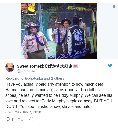 Twitter post by @photonka: Have you actually paid any attention to how much detail Hama-chan(the comedian) cares about? The clothes, shoes, he really wanted to be Eddy Murphy. We can see his love and respect for Eddy Murphy's epic comedy. BUT YOU DON'T. You see minstrel show, slaves and hate.