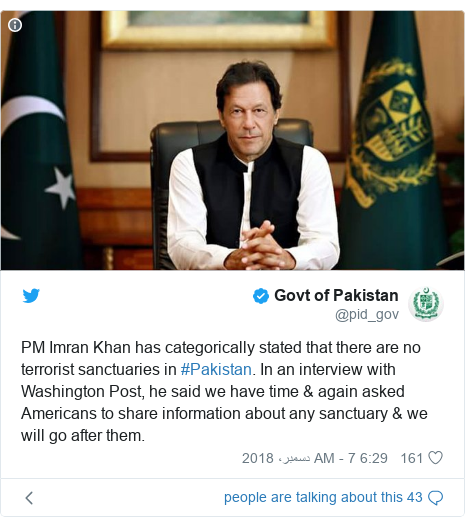 ٹوئٹر پوسٹس @pid_gov کے حساب سے: PM Imran Khan has categorically stated that there are no terrorist sanctuaries in #Pakistan. In an interview with Washington Post, he said we have time & again asked Americans to share information about any sanctuary & we will go after them.