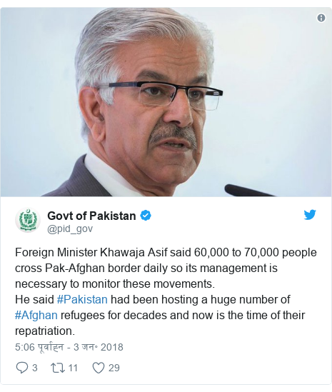ट्विटर पोस्ट @pid_gov: Foreign Minister Khawaja Asif said 60,000 to 70,000 people cross Pak-Afghan border daily so its management is necessary to monitor these movements.He said #Pakistan had been hosting a huge number of #Afghan refugees for decades and now is the time of their repatriation.