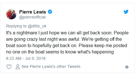 Twitter post by @pierreofficial: It's a nightmare I just hope we can all get back soon. People are going crazy last night was awful. We're getting off the boat soon to hopefully get back on. Please keep me posted no one on the boat seems to know what's happening