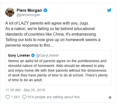 Twitter post by @piersmorgan: A lot of LAZY parents will agree with you, Jugs.As a nation, we're falling so far behind educational standards of countries like China, it's embarrassing.Telling our kids to now give up on homework seems a perverse response to this....