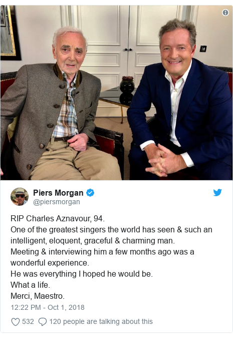 Twitter post by @piersmorgan: RIP Charles Aznavour, 94. One of the greatest singers the world has seen & such an intelligent, eloquent, graceful & charming man. Meeting & interviewing him a few months ago was a wonderful experience. He was everything I hoped he would be. What a life. Merci, Maestro.