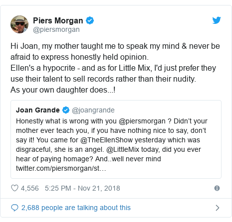 Twitter post by @piersmorgan: Hi Joan, my mother taught me to speak my mind & never be afraid to express honestly held opinion. Ellen's a hypocrite - and as for Little Mix, I'd just prefer they use their talent to sell records rather than their nudity. As your own daughter does...!