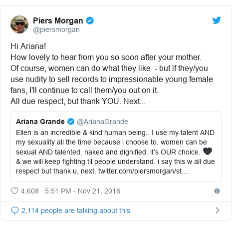 Twitter post by @piersmorgan: Hi Ariana! How lovely to hear from you so soon after your mother. Of course, women can do what they like  - but if they/you use nudity to sell records to impressionable young female fans, I'll continue to call them/you out on it. All due respect, but thank YOU. Next...