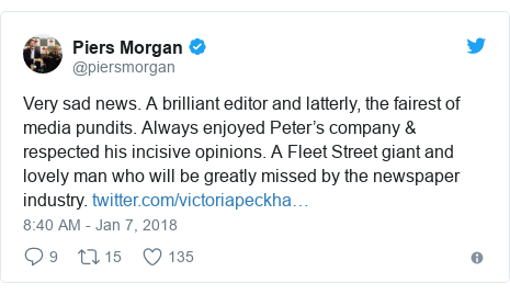 Twitter post by @piersmorgan: Very sad news. A brilliant editor and latterly, the fairest of media pundits. Always enjoyed Peter's company & respected his incisive opinions. A Fleet Street giant and lovely man who will be greatly missed by the newspaper industry.