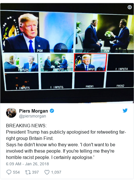 Twitter post by @piersmorgan: BREAKING NEWS President Trump has publicly apologised for retweeting far-right group Britain First. Says he didn't know who they were. 'I don't want to be involved with these people. If you're telling me they're horrible racist people. I certainly apologise.'