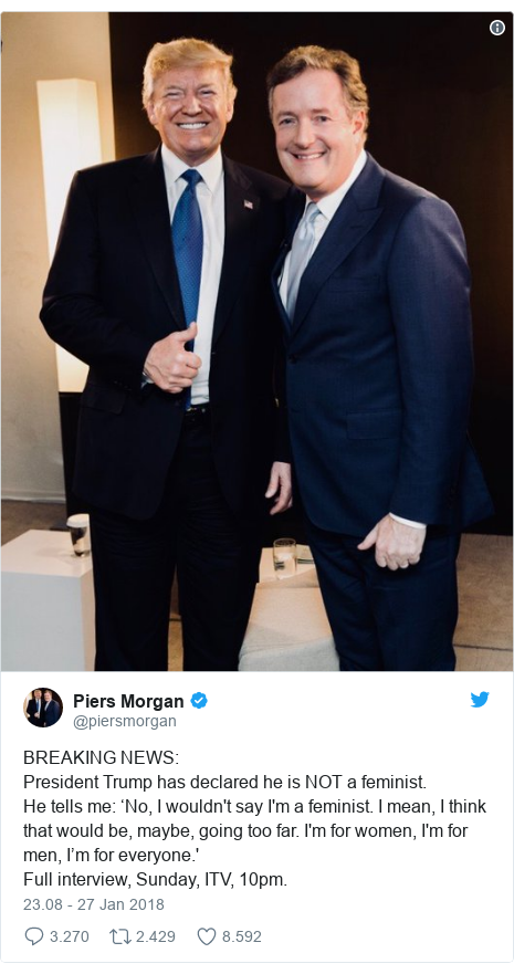 Twitter pesan oleh @piersmorgan: BREAKING NEWS President Trump has declared he is NOT a feminist. He tells me  'No, I wouldn't say I'm a feminist. I mean, I think that would be, maybe, going too far. I'm for women, I'm for men, I'm for everyone.' Full interview, Sunday, ITV, 10pm.
