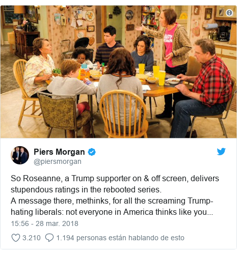 Publicación de Twitter por @piersmorgan: So Roseanne, a Trump supporter on & off screen, delivers stupendous ratings in the rebooted series.A message there, methinks, for all the screaming Trump-hating liberals  not everyone in America thinks like you...