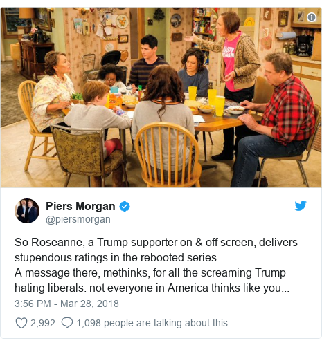 Twitter post by @piersmorgan: So Roseanne, a Trump supporter on & off screen, delivers stupendous ratings in the rebooted series.A message there, methinks, for all the screaming Trump-hating liberals  not everyone in America thinks like you...