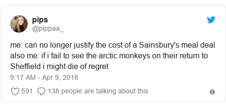 Twitter post by @pippaa_: me  can no longer justify the cost of a Sainsbury's meal dealalso me  if i fail to see the arctic monkeys on their return to Sheffield i might die of regret