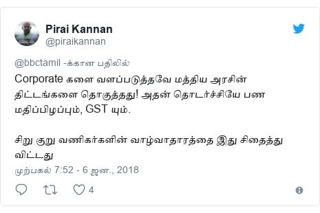 டுவிட்டர் இவரது பதிவு @piraikannan: Corporate களை வளப்படுத்தவே மத்திய அரசின் திட்டங்களை தொகுத்தது! அதன் தொடர்ச்சியே பண மதிப்பிழப்பும், GST யும்.சிறு குறு வணிகர்களின் வாழ்வாதாரத்தை இது சிதைத்து  விட்டது