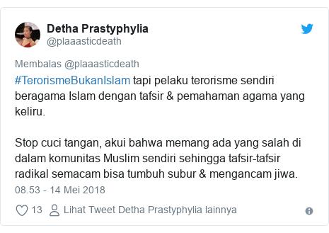 Twitter pesan oleh @plaaasticdeath: #TerorismeBukanIslam tapi pelaku terorisme sendiri beragama Islam dengan tafsir & pemahaman agama yang keliru.Stop cuci tangan, akui bahwa memang ada yang salah di dalam komunitas Muslim sendiri sehingga tafsir-tafsir radikal semacam bisa tumbuh subur & mengancam jiwa.