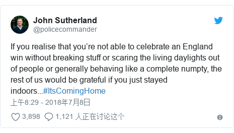 Twitter 用户名 @policecommander: If you realise that you're not able to celebrate an England win without breaking stuff or scaring the living daylights out of people or generally behaving like a complete numpty, the rest of us would be grateful if you just stayed indoors...#ItsComingHome
