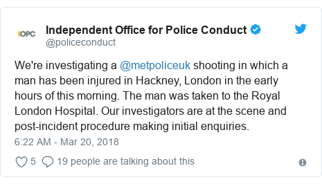 Twitter post by @policeconduct: We're investigating a @metpoliceuk shooting in which a man has been injured in Hackney, London in the early hours of this morning. The man was taken to the Royal London Hospital. Our investigators are at the scene and post-incident procedure making initial enquiries.