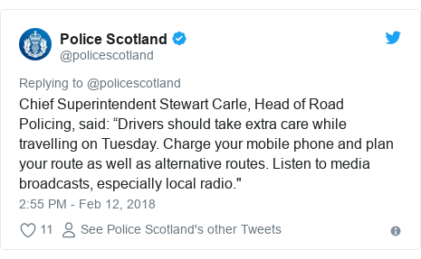 """Twitter post by @policescotland: Chief Superintendent Stewart Carle, Head of Road Policing, said  """"Drivers should take extra care while travelling on Tuesday. Charge your mobile phone and plan your route as well as alternative routes. Listen to media broadcasts, especially local radio."""""""