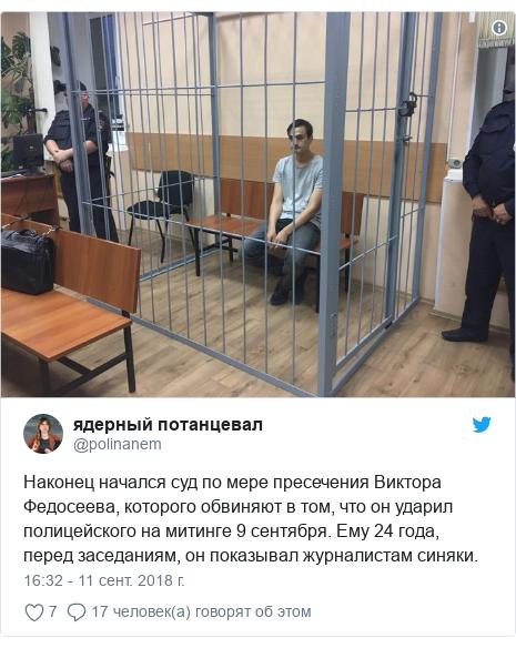 Twitter пост, автор: @polinanem: Наконец начался суд по мере пресечения Виктора Федосеева, которого обвиняют в том, что он ударил полицейского на митинге 9 сентября. Ему 24 года, перед заседаниям, он показывал журналистам синяки.