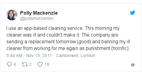 Twitter post by @pollymackenzie: I use an app-based cleaning service. This morning my cleaner was ill and couldn't make it. The company are sending a replacement tomorrow (good) and banning my ill cleaner from working for me again as punishment (horrific).