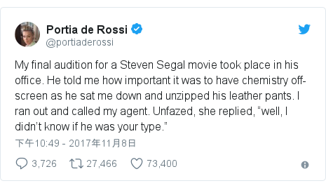 "Twitter 用户名 @portiaderossi: My final audition for a Steven Segal movie took place in his office. He told me how important it was to have chemistry off-screen as he sat me down and unzipped his leather pants. I️ ran out and called my agent. Unfazed, she replied, ""well, I didn't know if he was your type."""