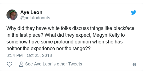 Twitter post by @potatodonuts: Why did they have white folks discuss things like blackface in the first place? What did they expect, Megyn Kelly to somehow have some profound opinion when she has neither the experience nor the range??