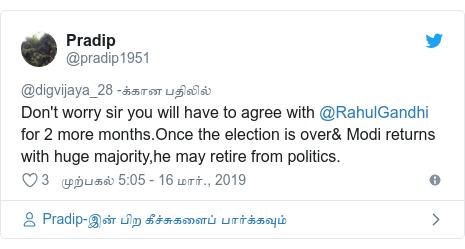 டுவிட்டர் இவரது பதிவு @pradip1951: Don't worry sir you will have to agree with @RahulGandhi  for 2 more months.Once the election is over& Modi returns with huge majority,he may retire from politics.